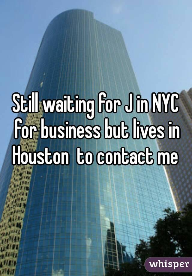 Still waiting for J in NYC for business but lives in Houston  to contact me