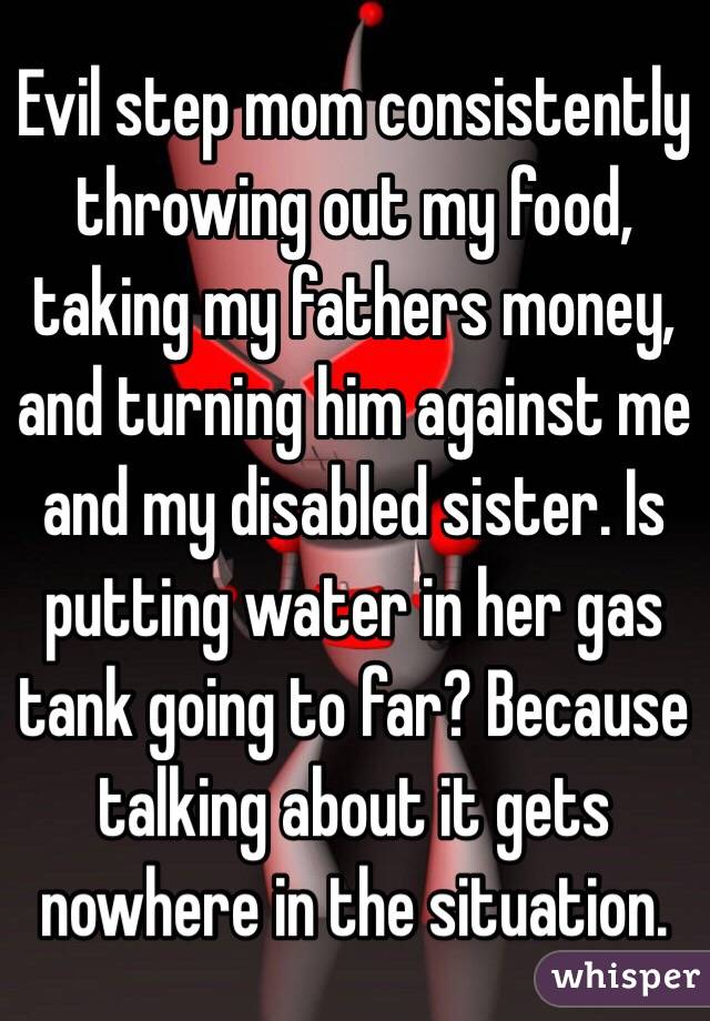Evil step mom consistently throwing out my food, taking my fathers money, and turning him against me and my disabled sister. Is putting water in her gas tank going to far? Because talking about it gets nowhere in the situation.