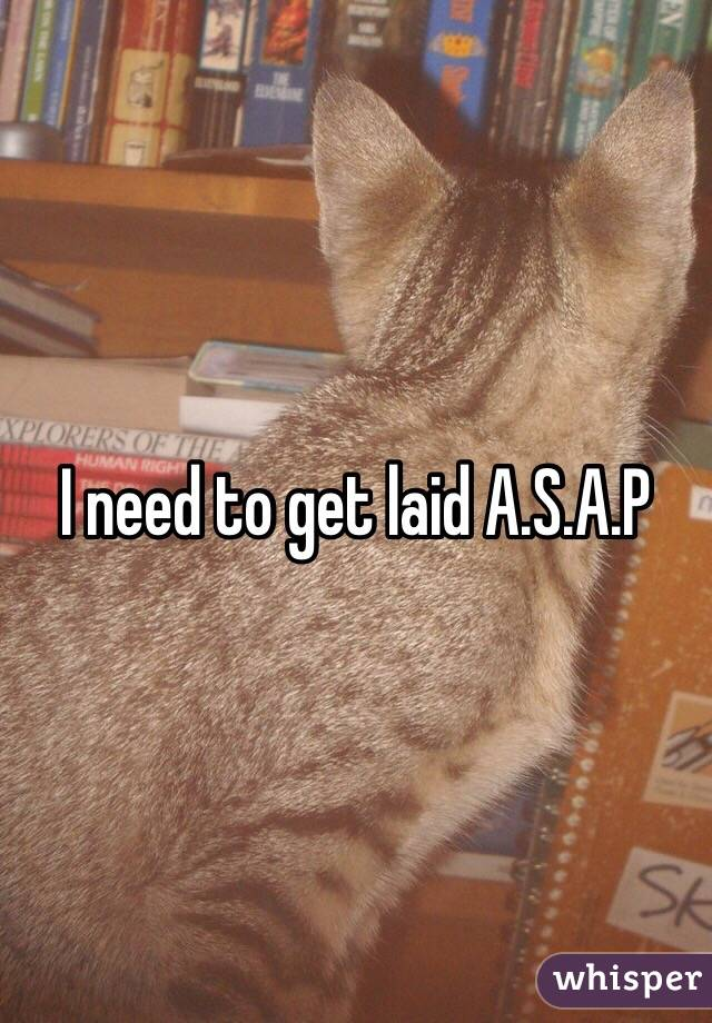 I need to get laid A.S.A.P