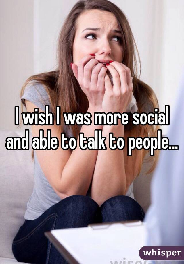I wish I was more social and able to talk to people...