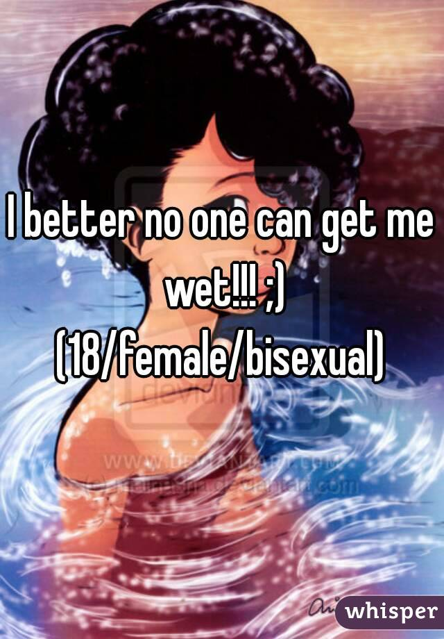 I better no one can get me wet!!! ;) (18/female/bisexual)