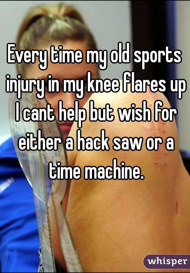 Every time my old sports injury in my knee flares up I cant help but wish for either a hack saw or a time machine.