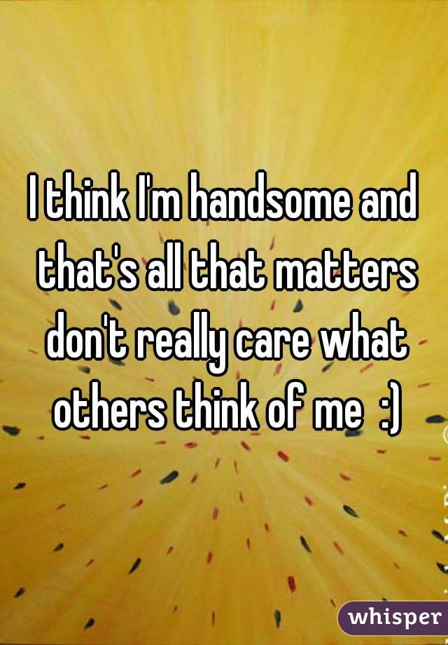 I think I'm handsome and that's all that matters don't really care what others think of me  :)