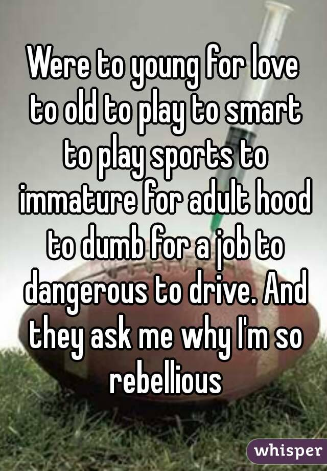 Were to young for love to old to play to smart to play sports to immature for adult hood to dumb for a job to dangerous to drive. And they ask me why I'm so rebellious