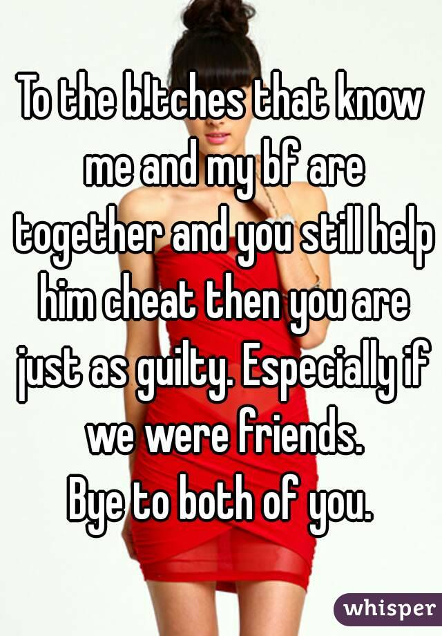 To the b!tches that know me and my bf are together and you still help him cheat then you are just as guilty. Especially if we were friends. Bye to both of you.