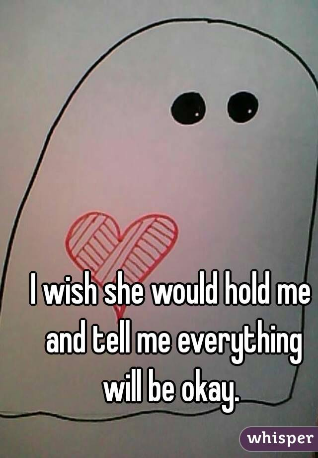 I wish she would hold me and tell me everything will be okay.