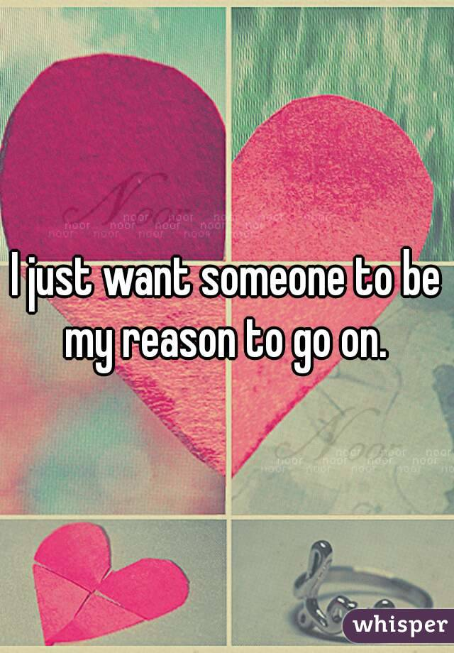 I just want someone to be my reason to go on.