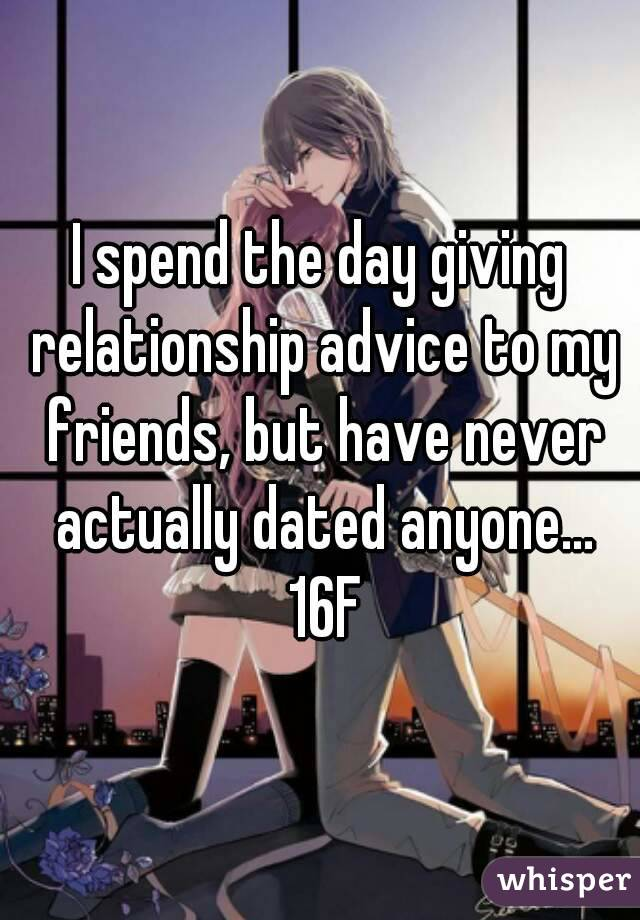 I spend the day giving relationship advice to my friends, but have never actually dated anyone... 16F