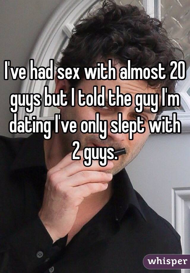 I've had sex with almost 20 guys but I told the guy I'm dating I've only slept with 2 guys.