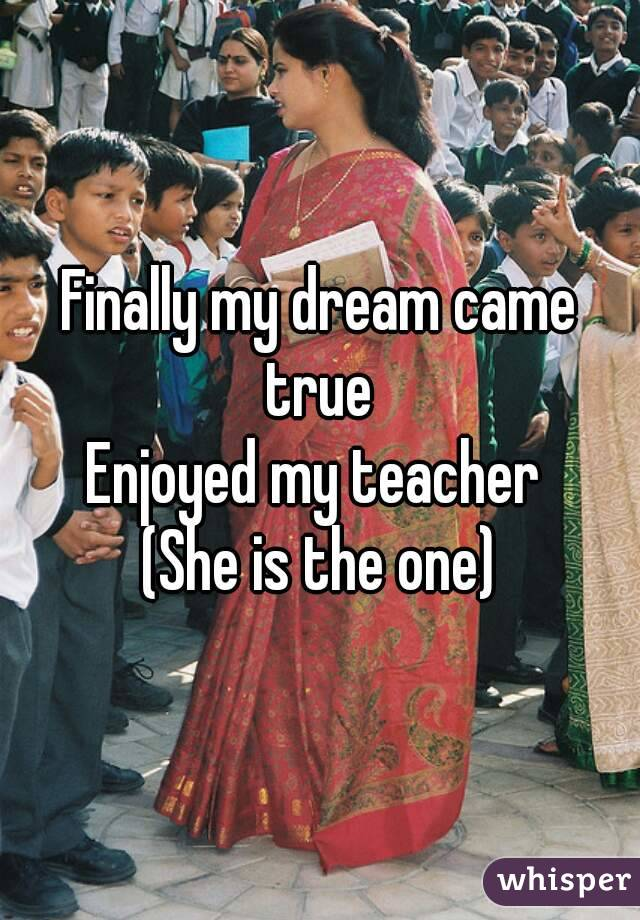 Finally my dream came true  Enjoyed my teacher  (She is the one)