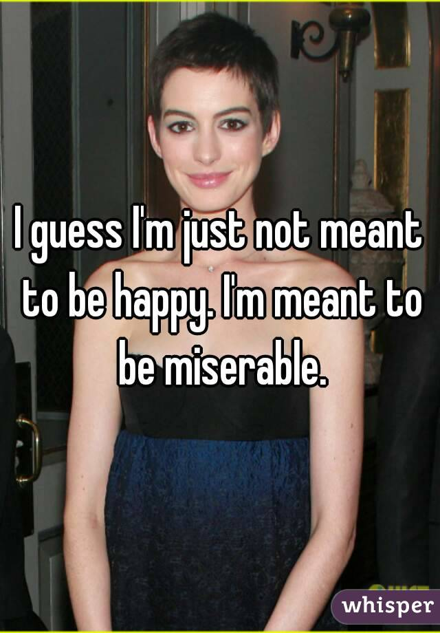 I guess I'm just not meant to be happy. I'm meant to be miserable.