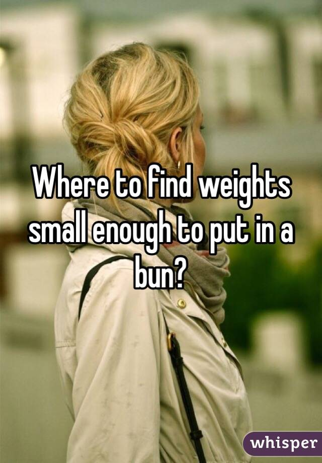 Where to find weights small enough to put in a bun?