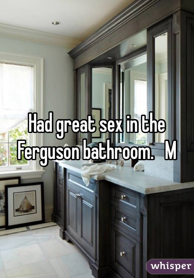 Had great sex in the Ferguson bathroom.   M