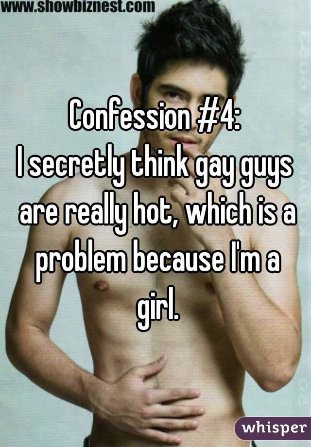 Confession #4: I secretly think gay guys are really hot, which is a problem because I'm a girl.