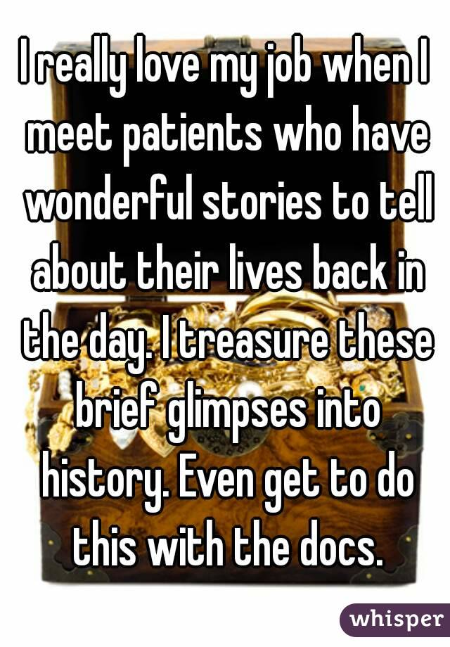 I really love my job when I meet patients who have wonderful stories to tell about their lives back in the day. I treasure these brief glimpses into history. Even get to do this with the docs.