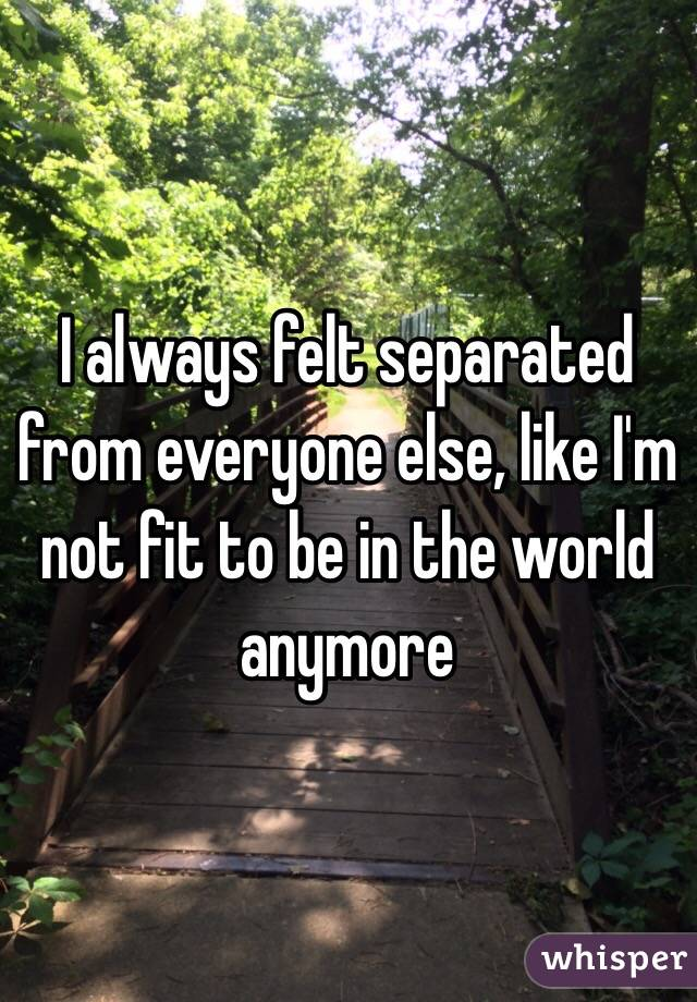 I always felt separated from everyone else, like I'm not fit to be in the world anymore
