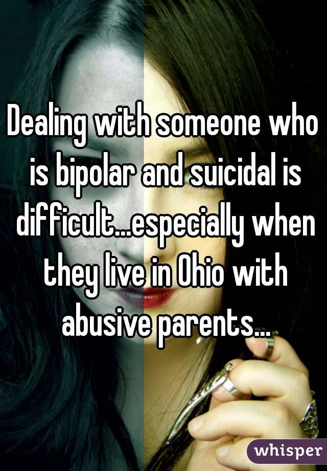 Dealing with someone who is bipolar and suicidal is difficult...especially when they live in Ohio with abusive parents...