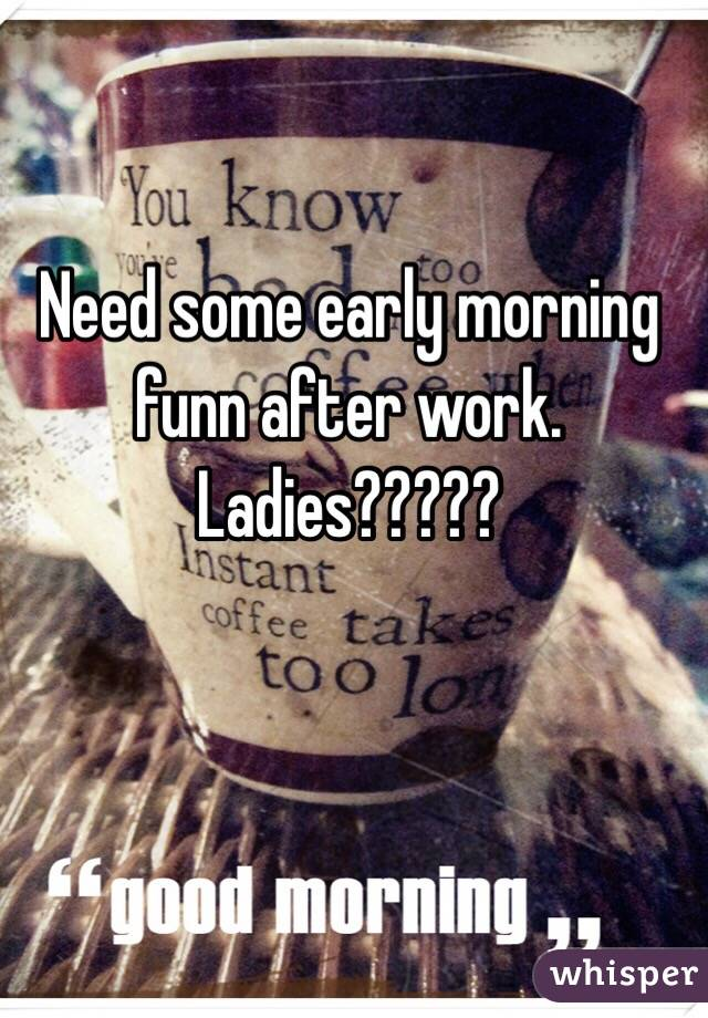 Need some early morning funn after work. Ladies?????