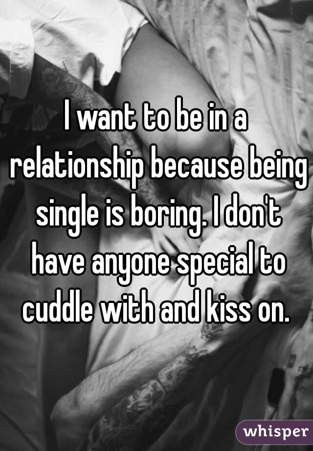 I want to be in a relationship because being single is boring. I don't have anyone special to cuddle with and kiss on.
