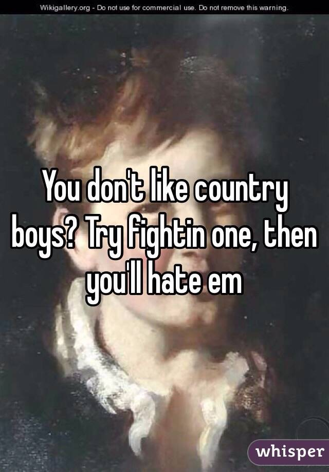 You don't like country boys? Try fightin one, then you'll hate em