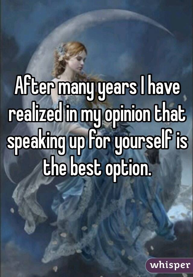 After many years I have realized in my opinion that speaking up for yourself is the best option.