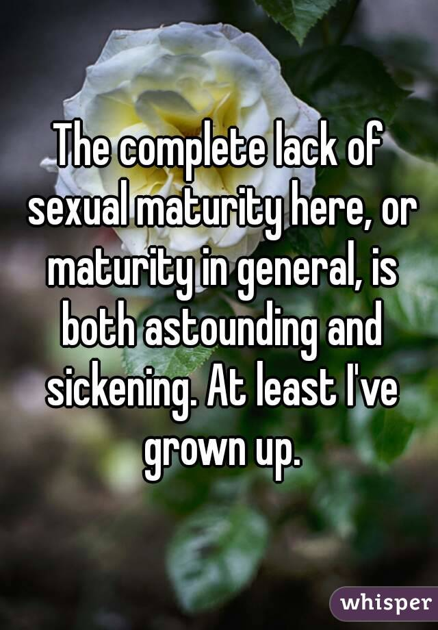 The complete lack of sexual maturity here, or maturity in general, is both astounding and sickening. At least I've grown up.