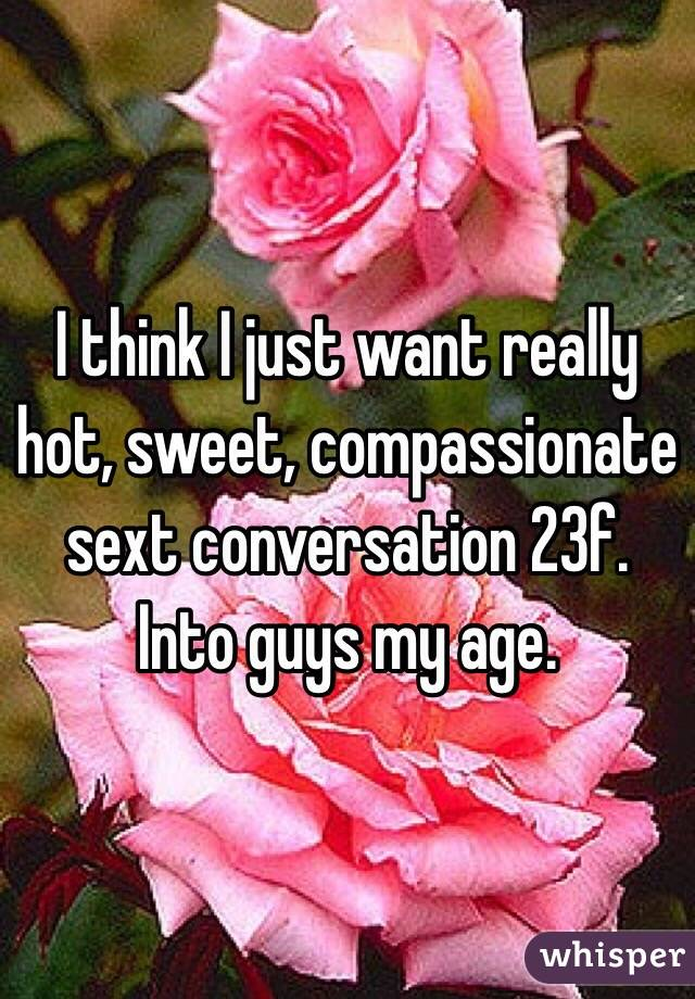 I think I just want really hot, sweet, compassionate sext conversation 23f. Into guys my age.