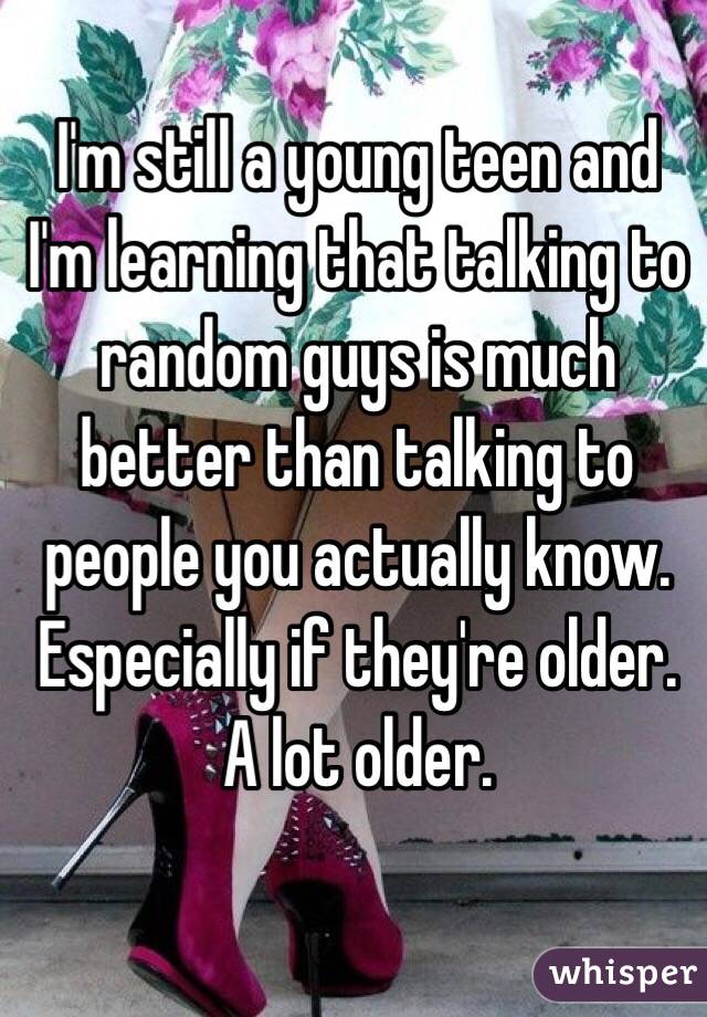 I'm still a young teen and I'm learning that talking to random guys is much better than talking to people you actually know. Especially if they're older. A lot older.
