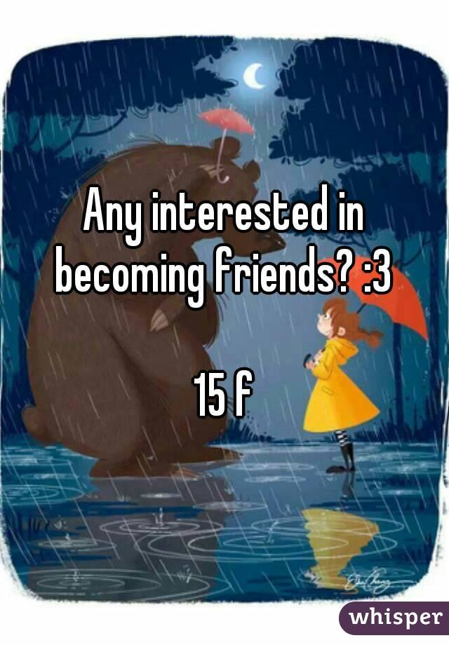 Any interested in becoming friends? :3   15 f