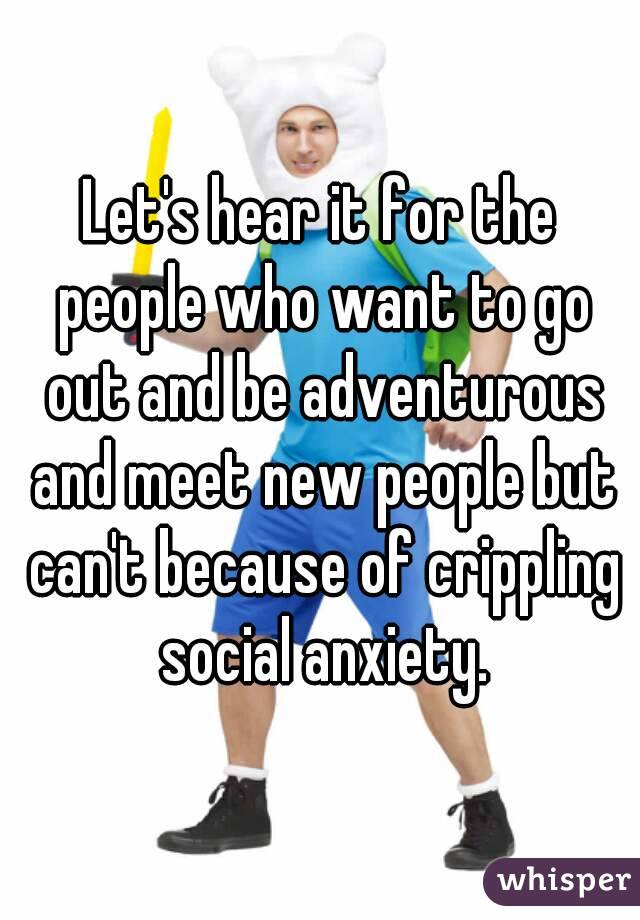 Let's hear it for the people who want to go out and be adventurous and meet new people but can't because of crippling social anxiety.