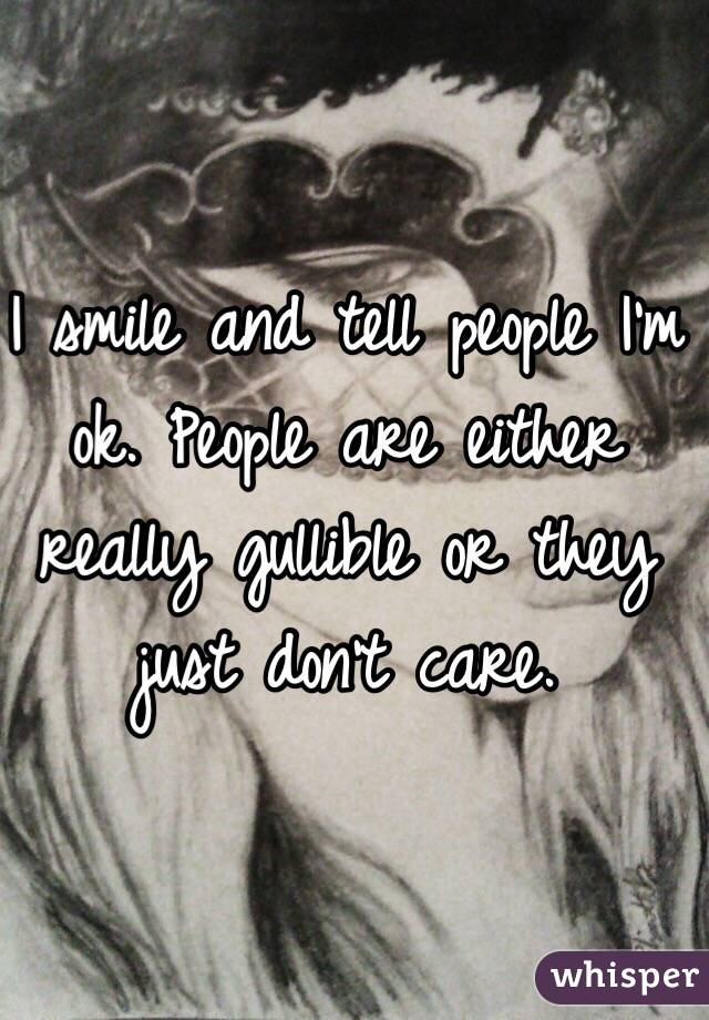 I smile and tell people I'm ok. People are either really gullible or they just don't care.