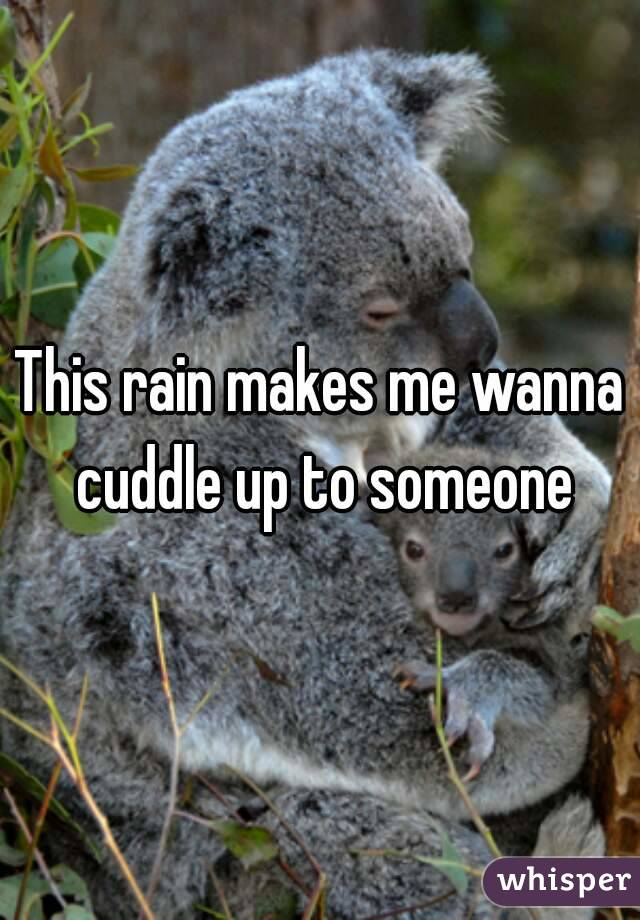 This rain makes me wanna cuddle up to someone
