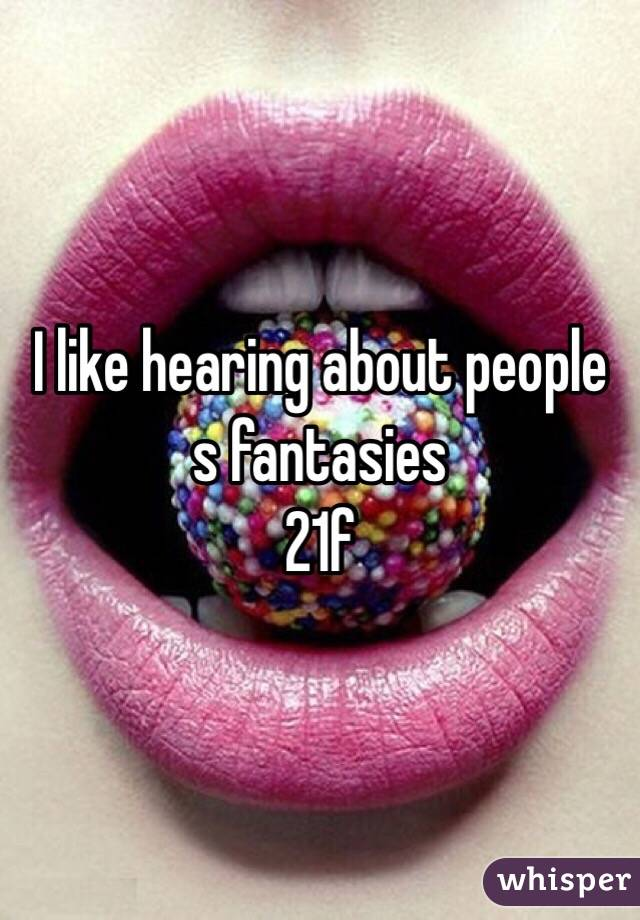I like hearing about people s fantasies 21f