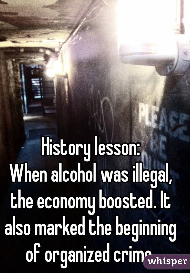 History lesson:  When alcohol was illegal, the economy boosted. It also marked the beginning of organized crime.
