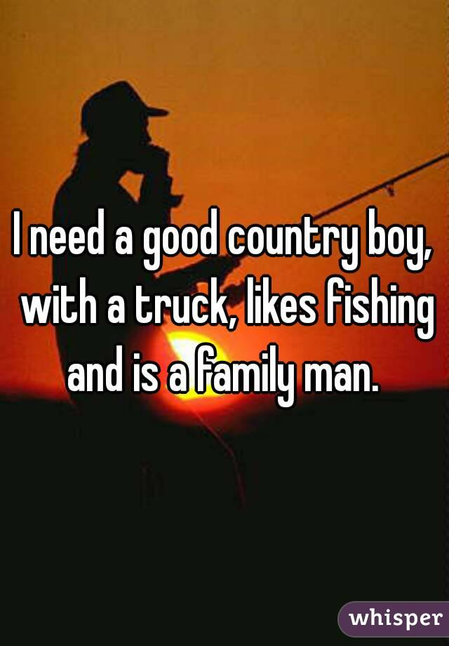 I need a good country boy, with a truck, likes fishing and is a family man.