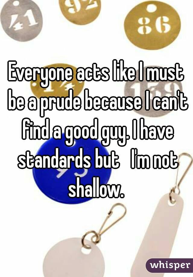 Everyone acts like I must be a prude because I can't find a good guy. I have standards but   I'm not shallow.