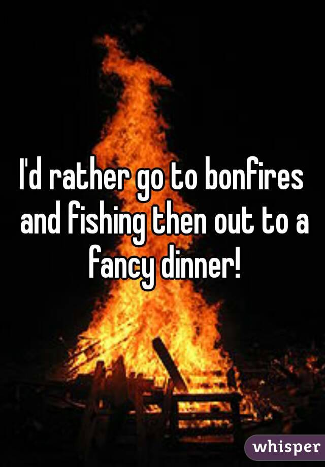 I'd rather go to bonfires and fishing then out to a fancy dinner!