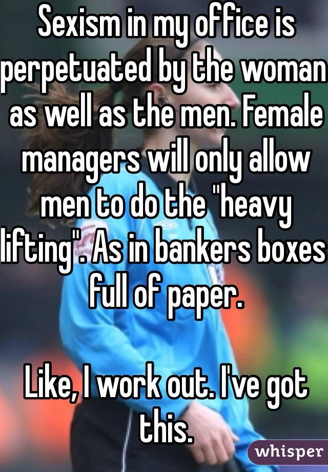 """Sexism in my office is perpetuated by the woman as well as the men. Female managers will only allow men to do the """"heavy lifting"""". As in bankers boxes full of paper.   Like, I work out. I've got this.  30f"""