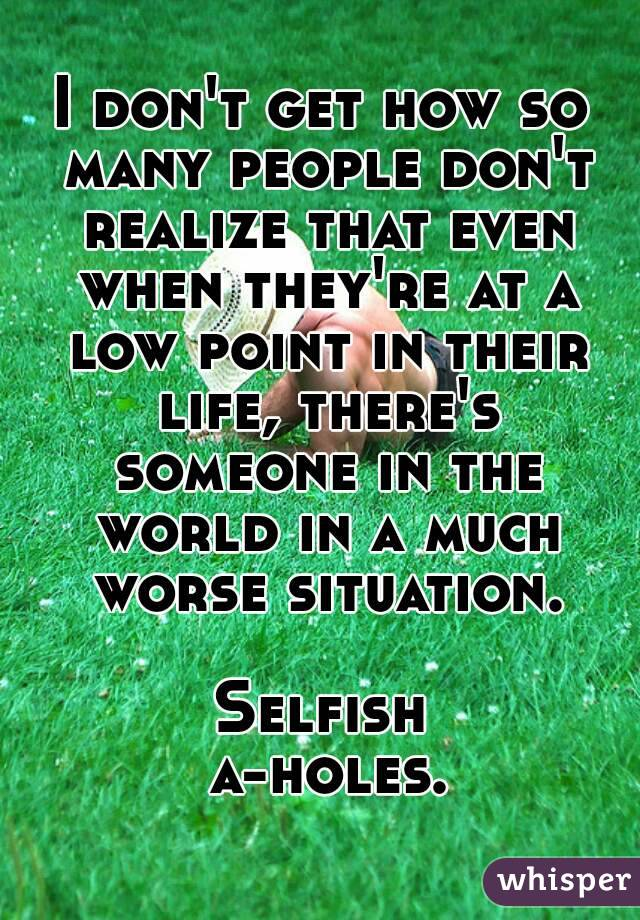 I don't get how so many people don't realize that even when they're at a low point in their life, there's someone in the world in a much worse situation.  Selfish a-holes.