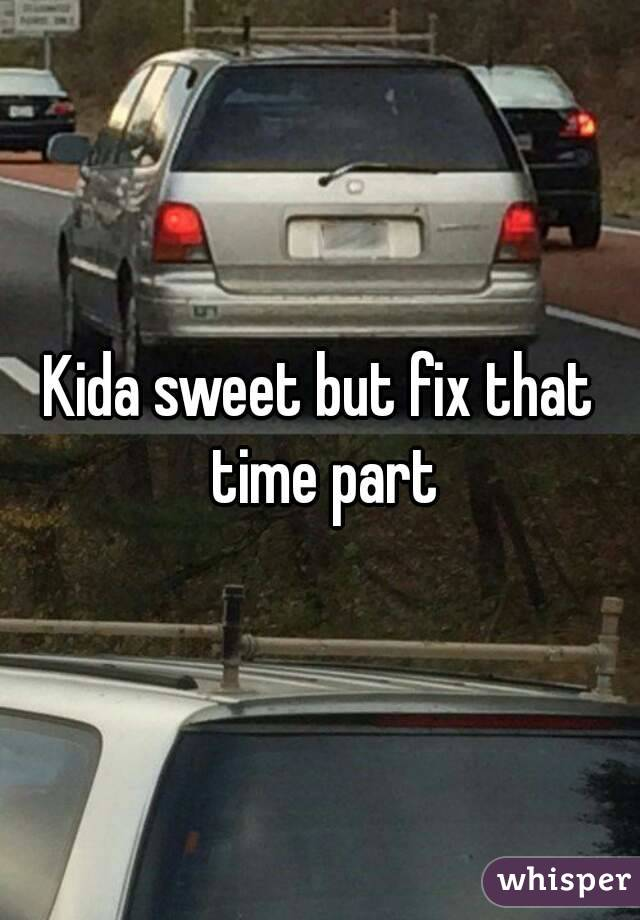 Kida sweet but fix that time part
