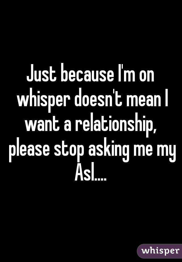 Just because I'm on whisper doesn't mean I want a relationship,  please stop asking me my Asl....
