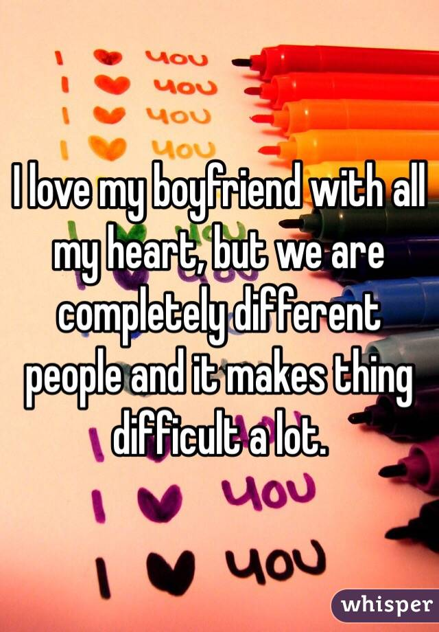 I love my boyfriend with all my heart, but we are completely different people and it makes thing difficult a lot.