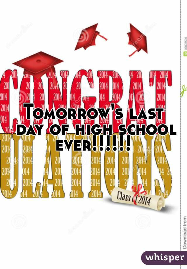 Tomorrow's last day of high school ever!!!!!!