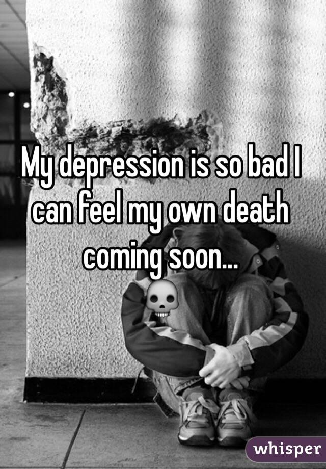 My depression is so bad I can feel my own death coming soon... 💀