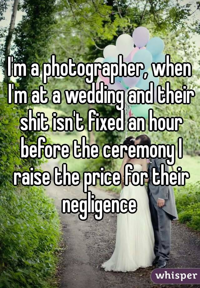 I'm a photographer, when I'm at a wedding and their shit isn't fixed an hour before the ceremony I raise the price for their negligence