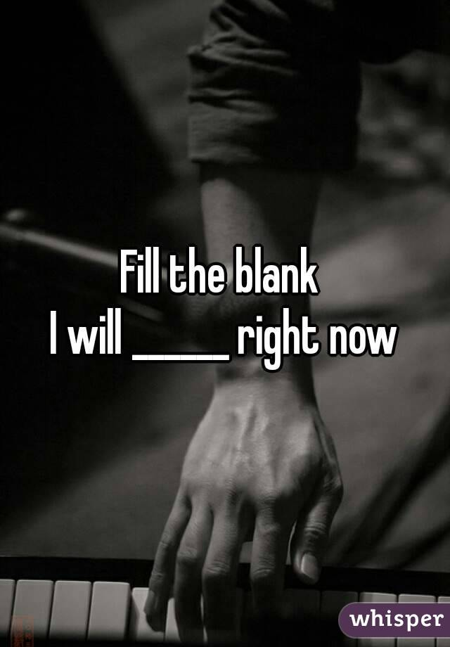 Fill the blank  I will ______ right now