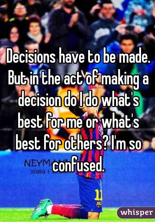 Decisions have to be made. But in the act of making a decision do I do what's best for me or what's best for others? I'm so confused.