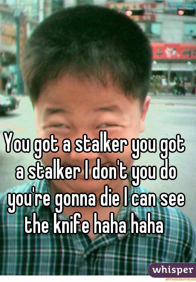 You got a stalker you got a stalker I don't you do you're gonna die I can see the knife haha haha