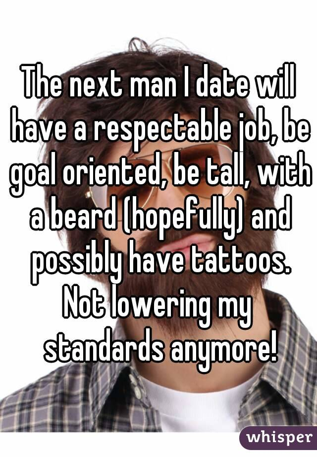 The next man I date will have a respectable job, be goal oriented, be tall, with a beard (hopefully) and possibly have tattoos. Not lowering my standards anymore!