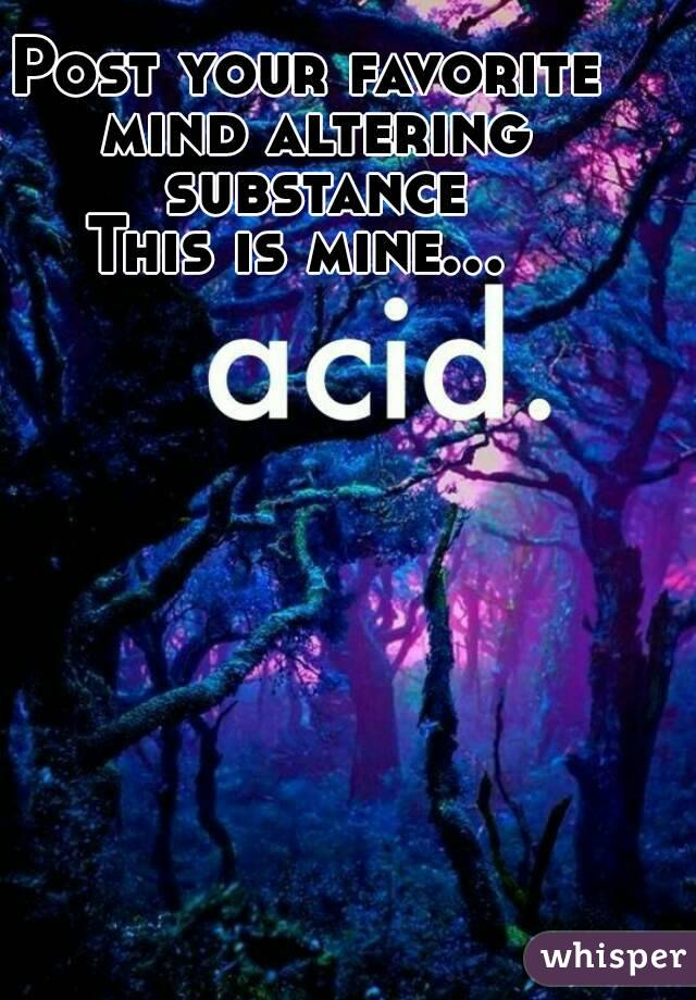 Post your favorite mind altering substance This is mine...